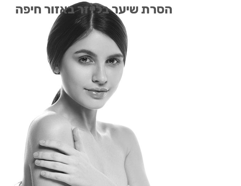 הסרת שיער בלייזר באזור חיפה