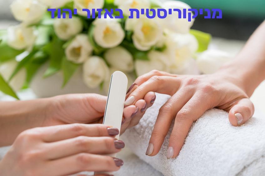 מניקוריסטית באזור יהוד – סוגי מניקור, טיפולים ומכונים ביהוד, מחירים ועלויות לנשים וגברים