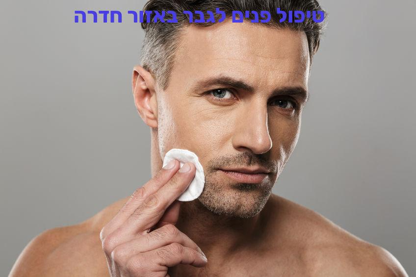 טיפול פנים לגבר באזור חדרה