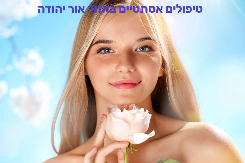 טיפולים אסתטיים באזור אור יהודה