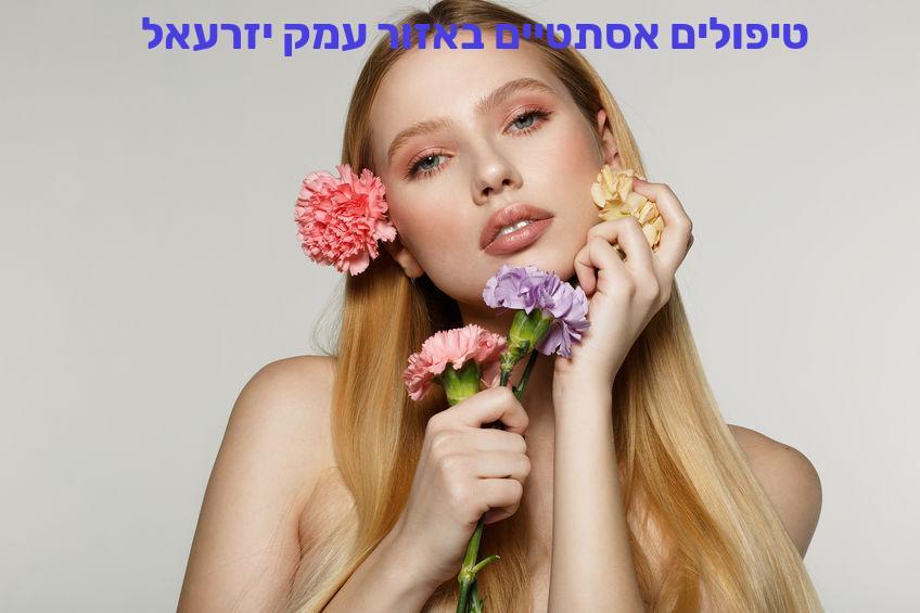 טיפולים אסתטיים באזור עמק יזרעאל